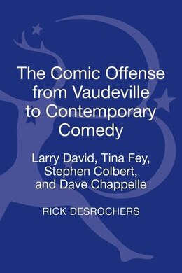Book The Comic Offense from Vaudeville to Contemporary Comedy: Larry David, Tina Fey, Stephen Colbert… by Rick Desrochers