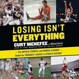 Losing Isn't Everything: The Untold Stories And Hidden Lessons Behind The Toughest Losses In Sports History by Curt Menefee