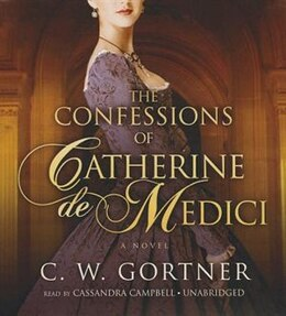 Book The Confessions Of Catherine De Medici: A Novel by C. W. Gortner