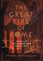 The Great Fire of Rome: The Fall of the Emperor Nero and His City