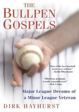 Book The Bullpen Gospels: Major League Dreams Of A Minor League Veteran by Dirk Hayhurst
