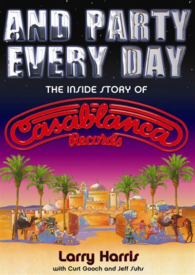 And Party Every Day: The Inside Story of Casablanca Records by Larry Harris