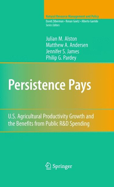 Persistence Pays: U.s. Agricultural Productivity Growth And The Benefits From Public R And D Spending by Julian M. Alston