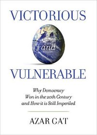 Victorious and Vulnerable: Why Democracy Won in the 20th Century and How it is Still Imperiled