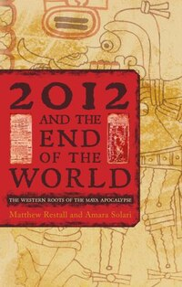 2012 and the End of the World: The Western Roots of the Maya Apocalypse
