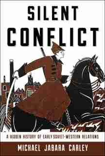 Silent Conflict: A Hidden History Of Early Soviet-western Relations by Michael Jabara Carley