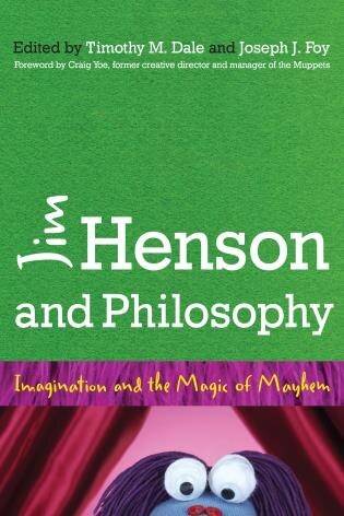 Jim Henson And Philosophy: Imagination And The Magic Of Mayhem by Timothy Dale