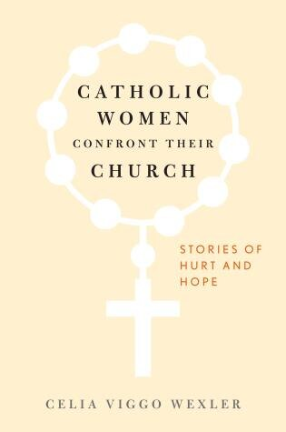 Catholic Women Confront Their Church: Stories Of Hurt And Hope by Celia Viggo Wexler
