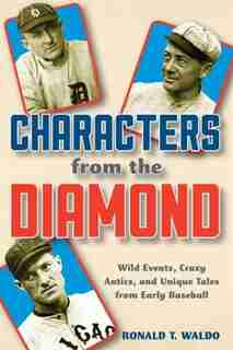 Characters From The Diamond: Wild Events, Crazy Antics, And Unique Tales From Early Baseball by Ronald T. Waldo