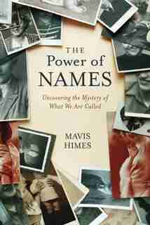 The Power Of Names: Uncovering The Mystery Of What We Are Called by Mavis Himes