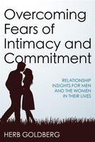 Overcoming Fears Of Intimacy And Commitment: Relationship Insights For Men And The Women In Their…