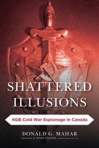Shattered Illusions: Kgb Cold War Espionage In Canada