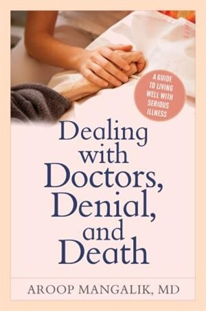 Dealing With Doctors, Denial, And Death: A Guide To Living Well With Serious Illness by Aroop Mangalik
