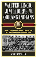 Walter Lingo, Jim Thorpe, And The Oorang Indians: How A Dog Kennel Owner Created The Nfl's Most…