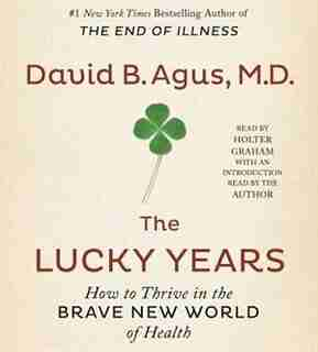 The Lucky Years: How to Thrive in the Brave New World of Health by David B. Agus