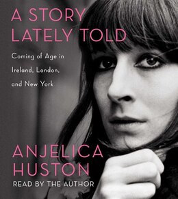 Book A Story Lately Told: Coming of Age in Ireland, London, and New York by Anjelica Huston