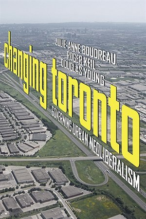 Changing Toronto: Governing Urban Neoliberalism by Julie-Anne Boudreau