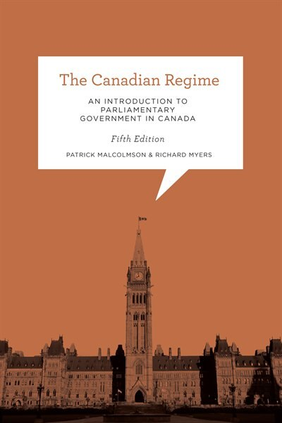 The Canadian Regime: An Introduction to Parliamentary Government in Canada, Fifth Edition by Patrick Malcolmson