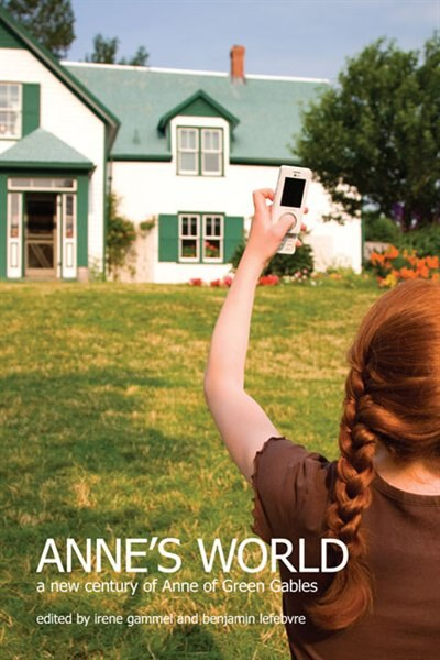 Anne's World: A New century of Anne of Green Gables by Irene Gammel