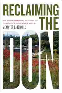 Reclaiming the Don: An Environmental History of Toronto's Don River Valley by Jennifer L. Bonnell