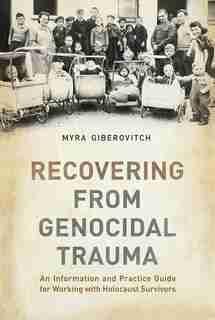 Recovering from Genocidal Trauma: An Information and Practice Guide for Working with Holocaust Survivors by Myra Giberovitch