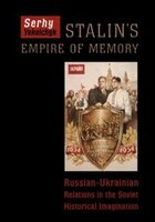 Stalins Empire of Memory: Russian-Ukrainian Relations in the Soviet Historical Imagination