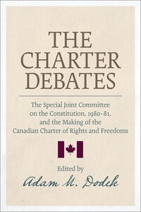 The Charter Debates: The Special Joint Committee on the Constitution, 1980-81 and the Making of the…