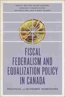 Fiscal Federalism and Equalization Policy in Canada: Political and Economic Dimensions by Daniel Béland