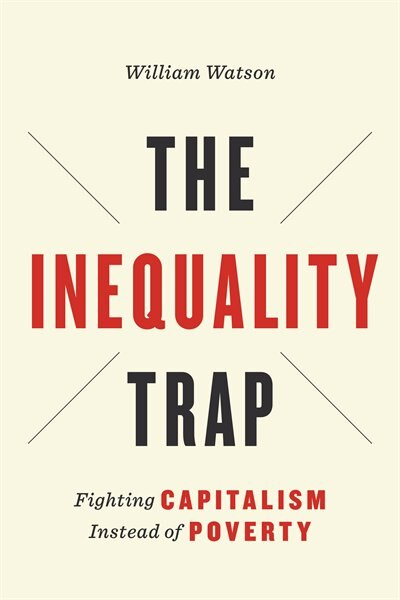 The Inequality Trap: Fighting Capitalism Instead of Poverty by William Watson