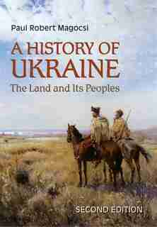 A History of Ukraine: The Land and Its Peoples, Second Edition by Paul Robert Magocsi