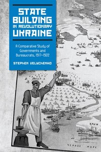 State Building in Revolutionary Ukraine: A Comparative Study of Governments and Bureaucrats, 1917…