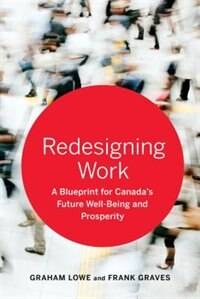 Book Redesigning Work: A Blueprint for Canadas Future Well-being and Prosperity by Graham Lowe