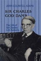 Sir Charles God Damn: The Life of Sir Charles G.D.Roberts