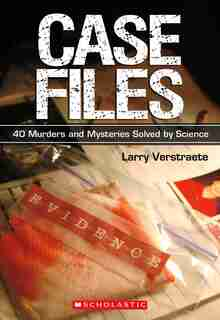 Case Files: 40 Murders and Mysteries Solved by Science by Larry Verstraete