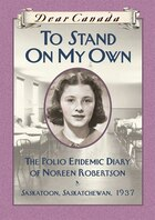 Dear Canada: To Stand On My Own: The Polio Epidemic Diary of Noreen Robertson, Saskatoon…