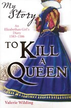 My Story: To Kill a Queen: An Elizabethan Girl's Diary 1583-1586
