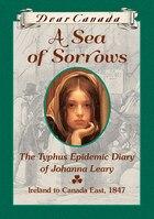 Dear Canada: A Sea of Sorrows: The Typhus Epidemic Diary of Johanna Leary, Ireland to Canada East…
