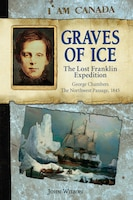 I Am Canada: Graves of Ice: The Lost Franklin Expedition, George Chambers, The Northwest Passage…