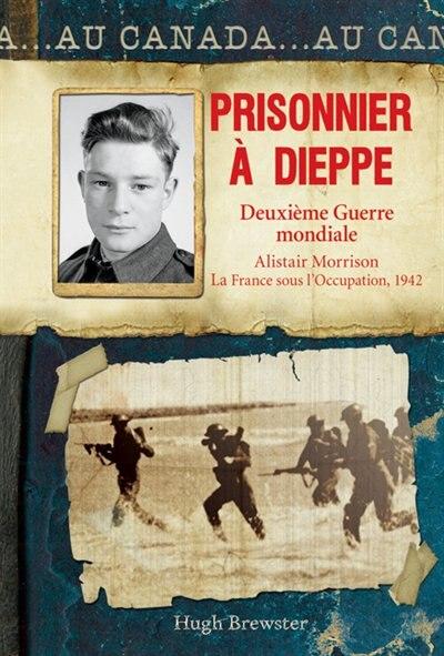 Au Canada : Prisonnier à Dieppe: Deuxième Guerre mondiale, Alistair Morrison, La France sous l'Occupation, 1942 by Hugh Brewster