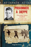 Au Canada : Prisonnier à Dieppe: Deuxième Guerre mondiale, Alistair Morrison, La France sous l…