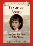 Dear Canada: Flame and Ashes: The Great Fire Diary of Triffie Winsor, St. John's, Newfoundland, 1892