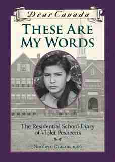 Dear Canada: These Are My Words: The Residential School Diary of Violet Pesheens by Ruby Slipperjack