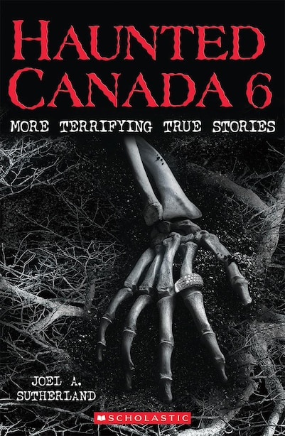 Haunted Canada 6: More Terrifying True Stories by Joel A SUTHERLAND