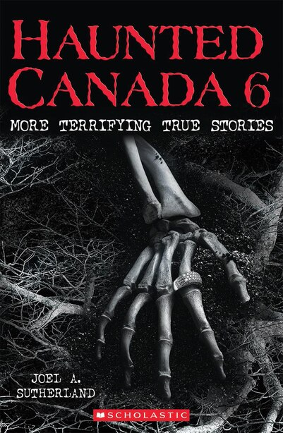 Haunted Canada 6: More Terrifying True Stories by Joel A. Sutherland