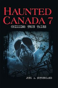 Haunted Canada 7: Chilling True Tales