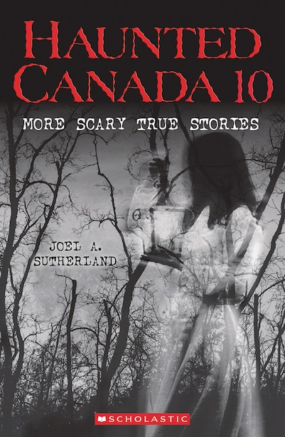 Haunted Canada 10: More Scary True Stories by Joel A. Sutherland