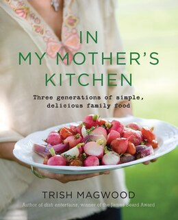 Book In My Mother's Kitchen: Three Generations Of Simple, Delicious Fa by Trish Magwood
