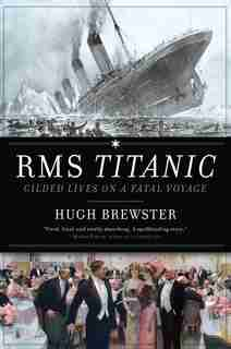 RMS Titanic: Gilded Lives, Fatal Voyage by Hugh Brewster