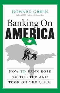 Banking On America: How Td Bank Rose To The Top And Took On The U by Howard Green