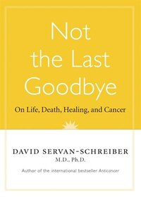 Not The Last Goodbye: On Life,death,healing, And Cancer